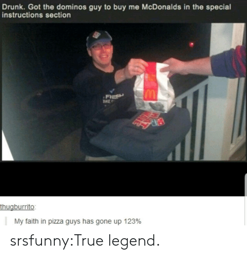 Domino's: Drunk. Got the dominos guy to buy me McDonalds in the special  instructions section  FIESH  TKE  thugburrito:  My faith in pizza guys has gone up 123% srsfunny:True legend.