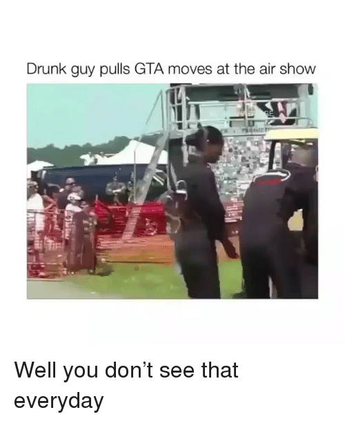 drunk guy: Drunk guy pulls GTA moves at the air show Well you don't see that everyday