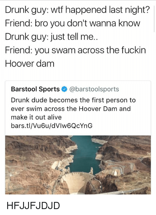 Sportsing: Drunk guy: wtf happened last night?  Friend: bro you don't wanna know  Drunk guy: just tell me..  Friend: you swam across the fuckin  Hoover dam  Barstool Sports @barstoolsports  Drunk dude becomes the first person to  ever swim across the Hoover Dam and  make it out alive  bars.tl/Vu6u/dVlw6QcYnG HFJJFJDJD
