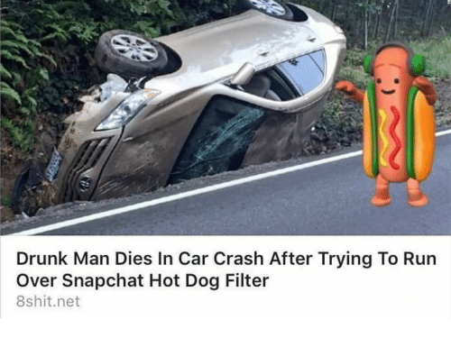 Drunk, Run, and Snapchat: Drunk Man Dies In Car Crash After Trying To Run  Over Snapchat Hot Dog Filter  8shit.net