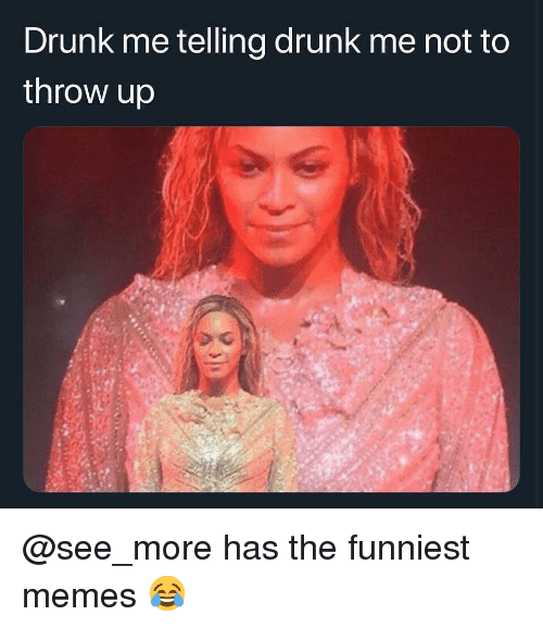 Drunk, Memes, and Dank Memes: Drunk me telling drunk me not to  throw up @see_more has the funniest memes 😂