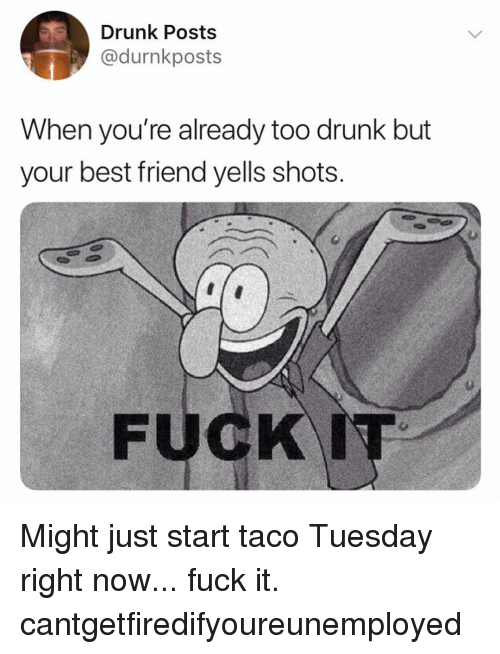 Best Friend, Drunk, and Memes: Drunk Posts  @durnkposts  When you re already too drunK but  your best friend yells shots Might just start taco Tuesday right now... fuck it. cantgetfiredifyoureunemployed