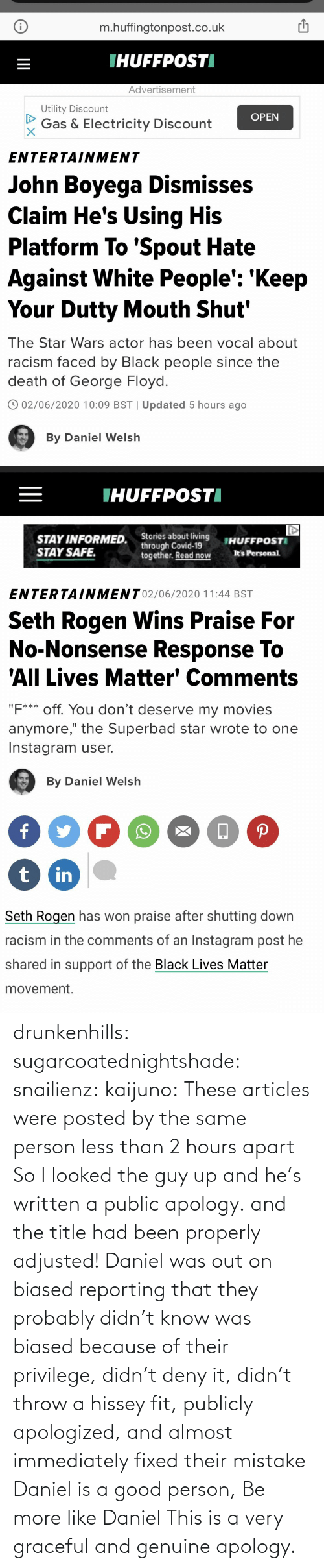 Had: drunkenhills: sugarcoatednightshade:   snailienz:  kaijuno: These articles were posted by the same person less than 2 hours apart    So I looked the guy up and he's written a public apology. and the title had been properly adjusted!    Daniel was out on biased reporting that they probably didn't know was biased because of their privilege, didn't deny it, didn't throw a hissey fit, publicly apologized, and almost immediately fixed their mistake Daniel is a good person, Be more like Daniel     This is a very graceful and genuine apology.