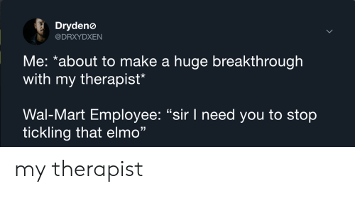 """Stop Tickling: Drydenø  @DRXYDXEN  Me: *about to make a huge breakthrough  with my therapist*  Wal-Mart Employee: """"sir I need you to stop  tickling that elmo"""" my therapist"""
