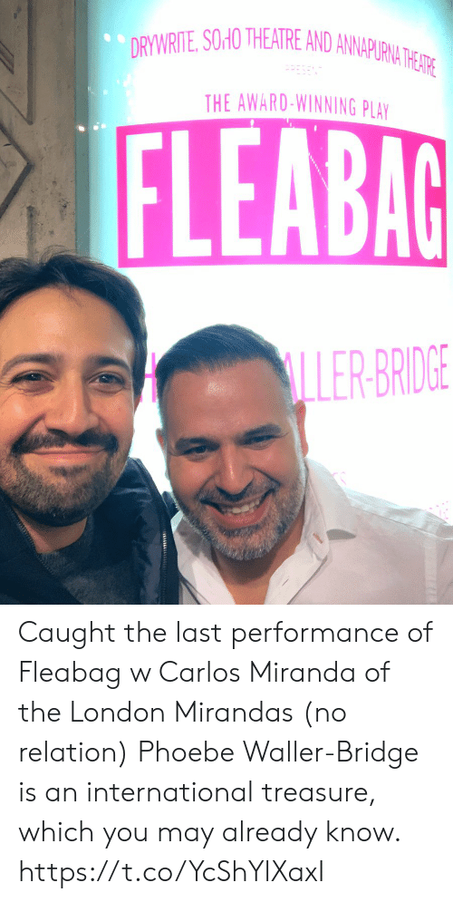 bridge: DRYWRITE, SOHO THEATRE AND ANNAPURNA THE ATRE  THE AWARD-WINNING PLAY  FLEABAG  LLER-BRIDGE  93 Caught the last performance of Fleabag w Carlos Miranda of the London Mirandas (no relation) Phoebe Waller-Bridge is an international treasure, which you may already know. https://t.co/YcShYlXaxI