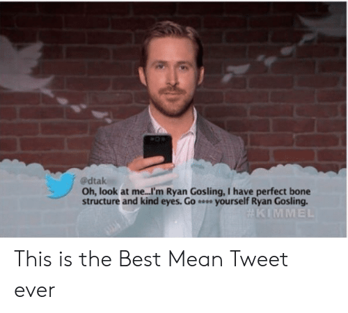 Ryan Gosling: @dtak  Oh, look at me...I'm Ryan Gosling, I have perfect bone  structure and kind eyes. Go yourself Ryan Gosling This is the Best Mean Tweet ever