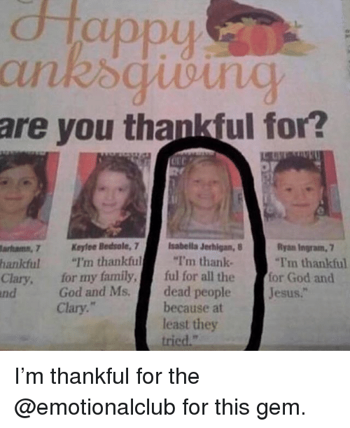 """Family, Funny, and God: dtappy  are you thankful for?  Bedsole, 7I'm thankful  sabella Jerhigan,  Ryan Ingram, 7  arhamn, 7K  hankful """"I'm thankful""""I'm thank  Clary, for my family, ful for all the  nd  -for God and  dead peopleJesus.""""  because at  least they  tried.""""  God and Ms.  Clary."""" I'm thankful for the @emotionalclub for this gem."""