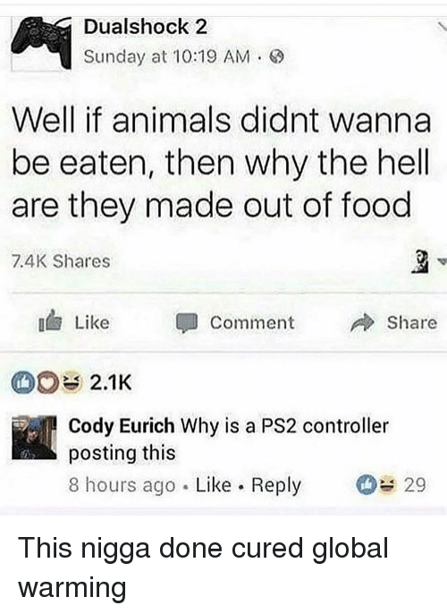 ps2: Dualshock 2  Sunday at 10:19 AM .  Well if animals didnt wanna  be eaten, then why the hell  are they made out of food  7.4K Shares  3  Like  Comment  Share  2.1K  Cody Eurich Why is a PS2 controller  posting this  8 hours ago Like Reply 29 This nigga done cured global warming