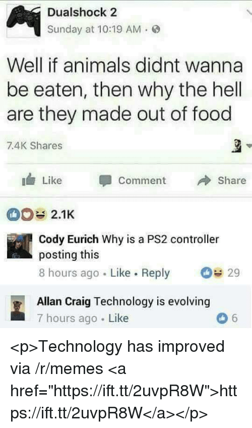 "Animals, Food, and Memes: Dualshock 2  Sunday at 10:19 AM.  Well if animals didnt wanna  be eaten, then why the hell  are they made out of food  7.4K Shares  Like Comment  Share  2.1K  Cody Eurich Why is a PS2 controller  posting this  8 hours ago Like. Reply  29  Allan Craig Technology is evolving  7 hours ago Like <p>Technology has improved via /r/memes <a href=""https://ift.tt/2uvpR8W"">https://ift.tt/2uvpR8W</a></p>"