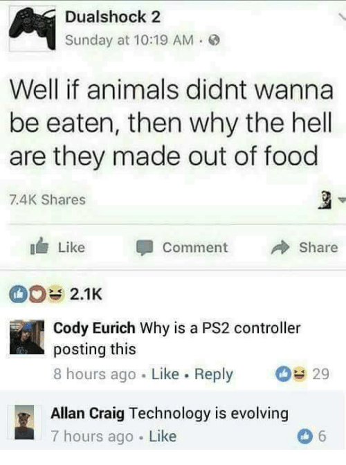 Why The Hell: Dualshock 2  Sunday at 10:19 AM.  Well if animals didnt wanna  be eaten, then why the hell  are they made out of food  7.4K Shares  Like Comment  Share  2.1K  Cody Eurich Why is a PS2 controller  posting this  8 hours ago Like. Reply  29  Allan Craig Technology is evolving  7 hours ago Like