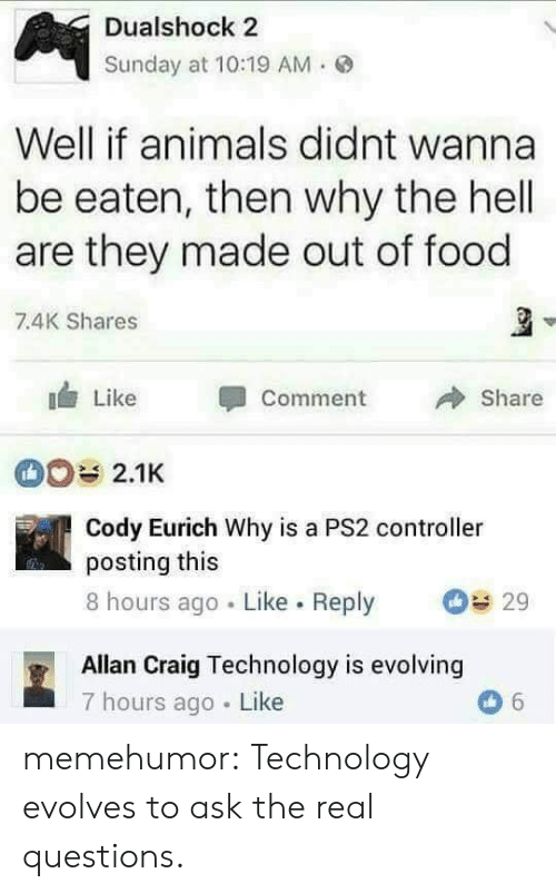Why The Hell: Dualshock 2  Sunday at 10:19 AM.  Well if animals didnt wanna  be eaten, then why the hell  are they made out of food  7.4K Shares  Like Comment  Share  2.1K  Cody Eurich Why is a PS2 controller  posting this  8 hours ago Like. Reply 29  Allan Craig Technology is evolving  7 hours ago Like memehumor:  Technology evolves to ask the real questions.