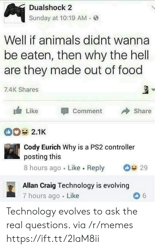 Why The Hell: Dualshock 2  Sunday at 10:19 AM.  Well if animals didnt wanna  be eaten, then why the hell  are they made out of food  7.4K Shares  Like Comment  Share  2.1K  Cody Eurich Why is a PS2 controller  posting this  8 hours ago Like. Reply 29  Allan Craig Technology is evolving  7 hours ago Like Technology evolves to ask the real questions. via /r/memes https://ift.tt/2IaM8ii