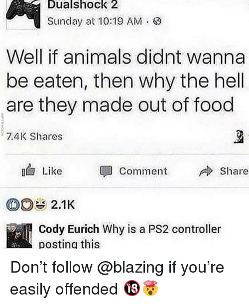 Why The Hell: Dualshock  2  Sunday at10:19 AM.  Well if animals didnt wanna  be eaten, then why the hell  are they made out of food  7.4K Shares  Like  Comment  Share  Cody Eurich Why is a PS2 controller  posting this Don't follow @blazing if you're easily offended 🔞🤯