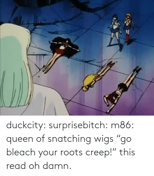 "Oh: duckcity:  surprisebitch: m86: queen of snatching wigs ""go bleach your roots creep!"" this read   oh damn."