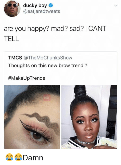 madding: ducky boy  @eatjaredtweets  are you happy? mad? sad? I CANT  TELL  TMCS @TheMoChunksShovw  Thoughts on this new brow trend?  😂😂Damn