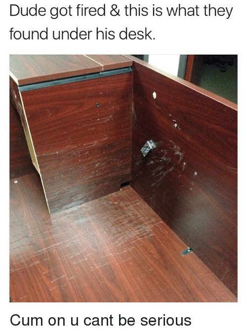 Duded: Dude got fired & this is what they  found under his desk. Cum on u cant be serious