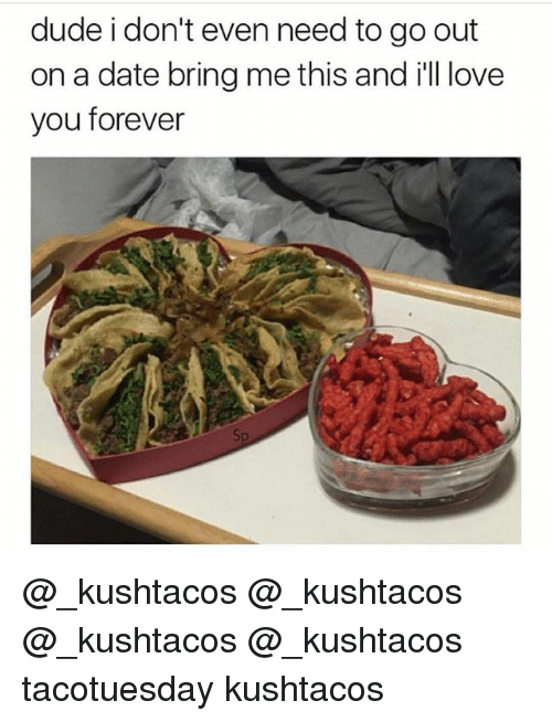 ill love you forever: dude i don't even need to go out  on a date bring me this and ill love  you forever @_kushtacos @_kushtacos @_kushtacos @_kushtacos tacotuesday kushtacos