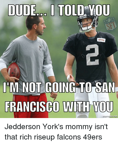 49er: DUDE I TOLD YOU  xfinity  IM NOT GOING TO  SAN  FRANCISCO WITH YOU  tic net Jedderson York's mommy isn't that rich riseup falcons 49ers