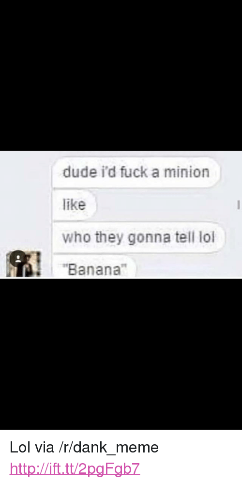 "a minion: dude i'd fuck a minion  like  who they gonna tell lol  ""Banana"" <p>Lol via /r/dank_meme <a href=""http://ift.tt/2pgFgb7"">http://ift.tt/2pgFgb7</a></p>"