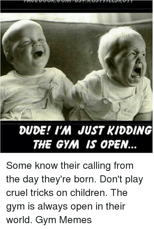 Children, Dude, and Gym: DUDE IM JUST KIDDING  THE GYM IS OPEN. Some know their calling from the day they're born. Don't play cruel tricks on children. The gym is always open in their world. 