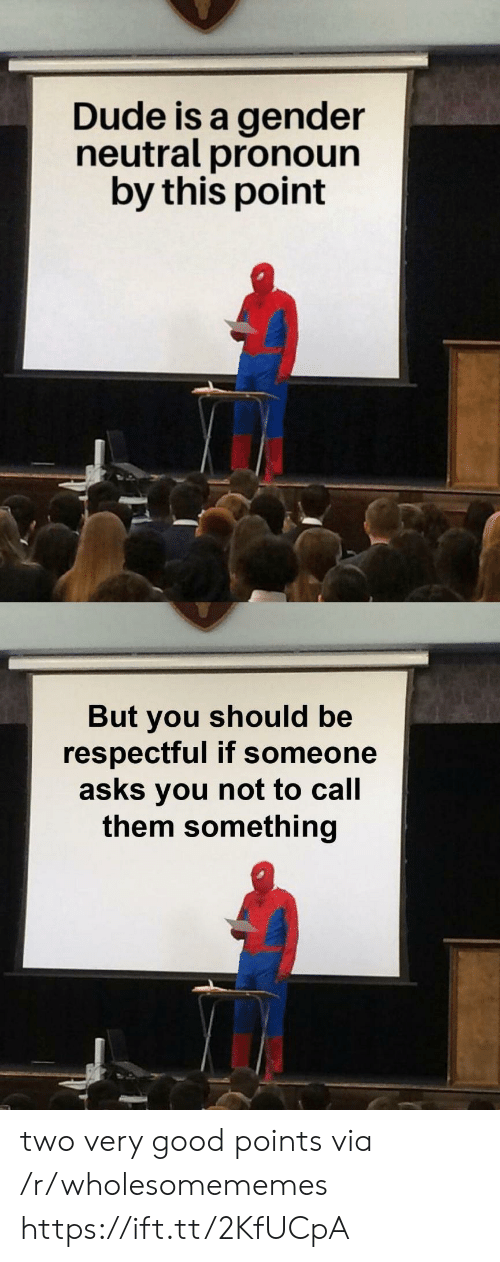 respectful: Dude is a gender  neutral pronoun  by this point  But you should be  respectful if someone  asks you not to call  them something two very good points via /r/wholesomememes https://ift.tt/2KfUCpA