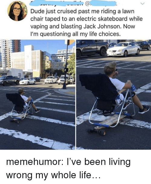 Skateboarding: Dude just cruised past me riding a lawn  chair taped to an electric skateboard while  vaping and blasting Jack Johnson. Novw  I'm questioning all my life choices.  ас memehumor:  I've been living wrong my whole life…