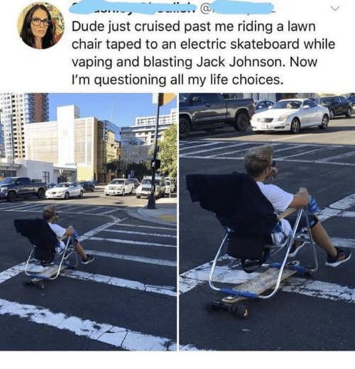 Skateboarding: Dude just cruised past me riding a lawn  chair taped to an electric skateboard while  vaping and blasting Jack Johnson. Novw  I'm questioning all my life choices.  ас