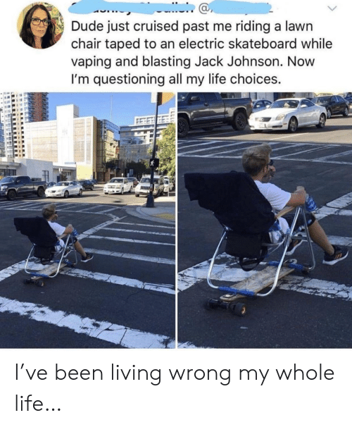 Vaping: Dude just cruised past me riding a lawn  chair taped to an electric skateboard while  vaping and blasting Jack Johnson. Novw  I'm questioning all my life choices.  ас I've been living wrong my whole life…