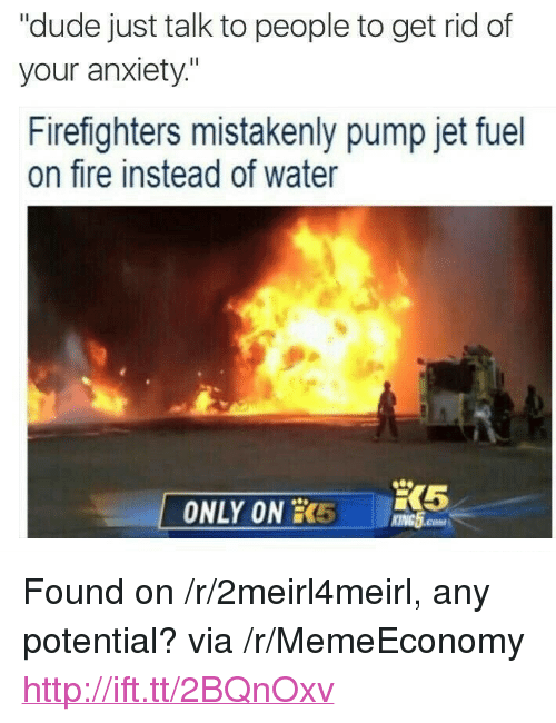 """mistakenly: """"dude just talk to people to get rid of  your anxiety""""  Firefighters mistakenly pump jet fuel  on fire instead of water  ONLY ON 5 GH  KING5.coM <p>Found on /r/2meirl4meirl, any potential? via /r/MemeEconomy <a href=""""http://ift.tt/2BQnOxv"""">http://ift.tt/2BQnOxv</a></p>"""