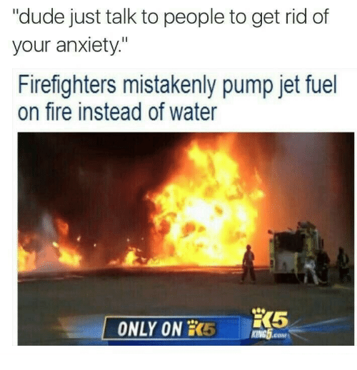 """mistakenly: """"dude just talk to people to get rid of  your anxiety""""  Firefighters mistakenly pump jet fuel  on fire instead of water  ONLY ON 5 GH  KING5.cM"""
