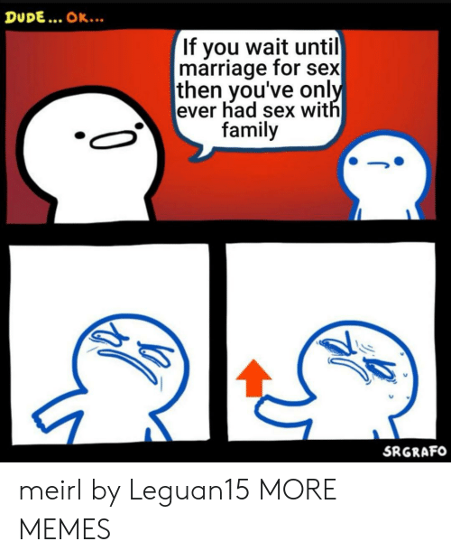 Had Sex: DUDE... OK..  If you wait until  marriage for sex  then you've only  ever had sex with  family  SRGRAFO meirl by Leguan15 MORE MEMES