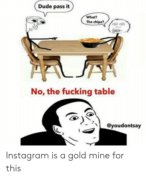 Dude, Fucking, and Instagram: Dude pass it  What?  The chips?  No, the fucking table  @youdontsay Instagram is a gold mine for this