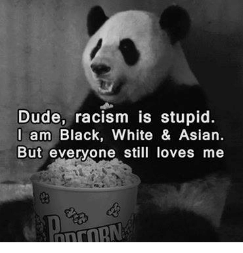 Black White Asian: Dude, racism is stupid.  I am Black, White & Asian  But everyone sti loves me