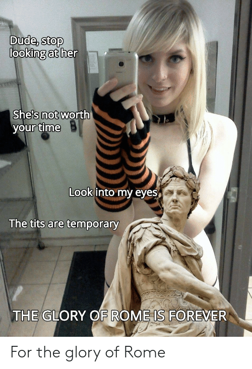 Her Shes: Dude, stop  looking at her  She's not worth  your time  Look into my eyes  The tits are temporary  THE GLORY OF ROME IS FOREVER For the glory of Rome
