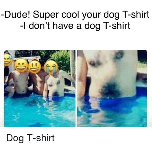 Dude, Cool, and Super: Dude! Super cool your dog T-shirt  -I don't have a dogT-shirt Dog T-shirt