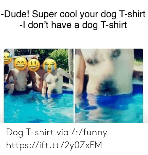 Dude, Funny, and Cool: Dude! Super cool your dog T-shirt  -I don't have a dogT-shirt Dog T-shirt via /r/funny https://ift.tt/2y0ZxFM