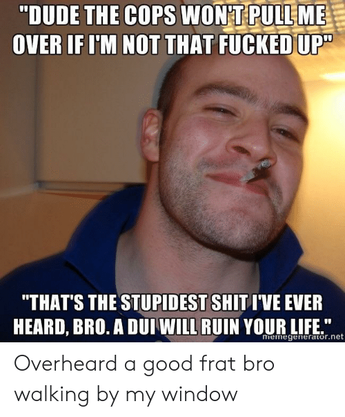 "frat: ""DUDE THE COPS WONT PULLME  OVER IF I'M NOT THAT FUCKED UP""  ""THAT'S THE STUPIDEST SHIT I'VE EVER  HEARD, BRO. A DUI WILL RUIN YOUR LIF n  memegenerator.net Overheard a good frat bro walking by my window"