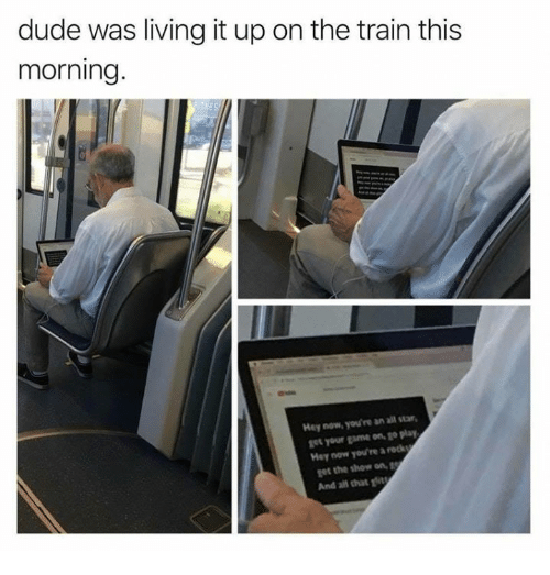 All Star, Dude, and Game: dude was living it up on the train this  morning.  Hey now, you're an all star  get your game on, go play  Hey now you're a reck  get the show on, g  And al that