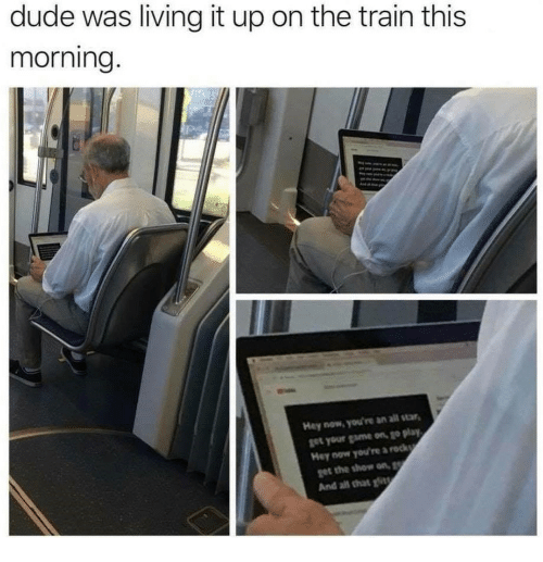 All Star, Dude, and Game: dude was living it up on the train this  morning.  Hey now, you're an all star  get your game on, go play  Hey now you're a reck  ฐet the show on,  And all that t