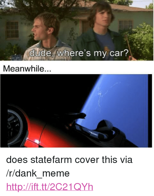 "Statefarm: dude, where's my car?  Meanwhile... <p>does statefarm cover this via /r/dank_meme <a href=""http://ift.tt/2C21QYh"">http://ift.tt/2C21QYh</a></p>"