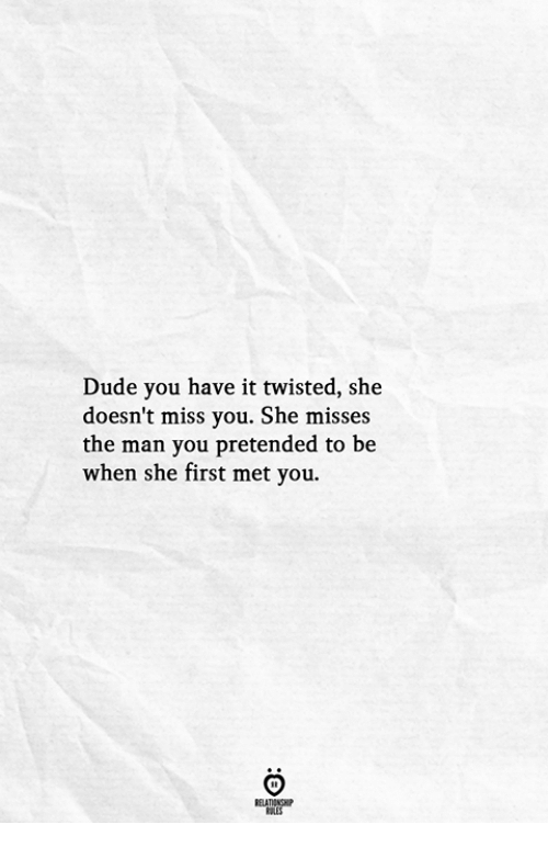 Dude, Twisted, and Man: Dude you have it twisted, she  doesn't miss you. She misses  the man you pretended to be  when she first met you.