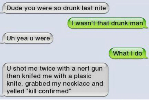 """Drunk, Funny, and Nerf: Dude you were so drunk last nite  I wasn't that drunk man  Uh yea u were  What I do  U shot me twice with a nerf gun  then knifed me with a plasic  knife, grabbed my necklace and  yelled """"kill confirmed"""""""
