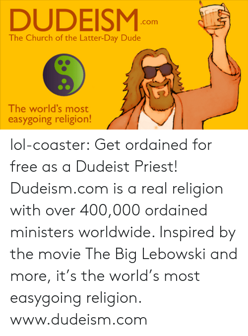 Church, Dude, and Lol: DUDEISM  .com  The Church of the Latter-Day Dude  The world's most  easygoing religion! lol-coaster:   Get ordained for free as a Dudeist Priest! Dudeism.com is a real religion with over 400,000 ordained ministers worldwide. Inspired by the movie The Big Lebowski and more, it's the world's most easygoing religion.     www.dudeism.com