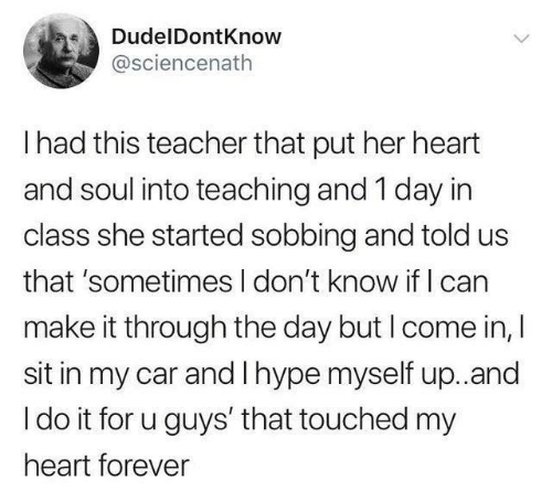 1 Day: DudelDontKnow  @sciencenath  I had this teacher that put her heart  and soul into teaching and 1 day in  class she started sobbing and told us  that 'sometimes I don't know if I can  make it through the day but I come in, I  sit in my car and I hype myself up.and  I do it for u guys' that touched my  heart forever