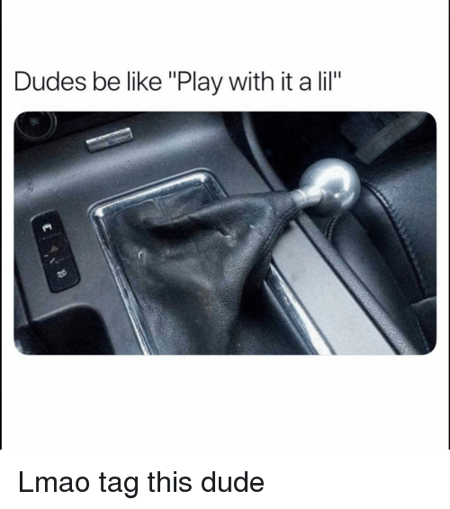 """Be Like, Dude, and Funny: Dudes be like """"Play with it a lil"""" Lmao tag this dude"""