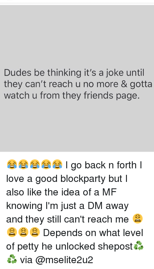 A Dm: Dudes be thinking it's a joke until  they can't reach u no more & gotta  watch u from they friends page. 😂😂😂😂😂 I go back n forth I love a good blockparty but I also like the idea of a MF knowing I'm just a DM away and they still can't reach me 😩😩😩😩 Depends on what level of petty he unlocked shepost♻♻ via @mselite2u2
