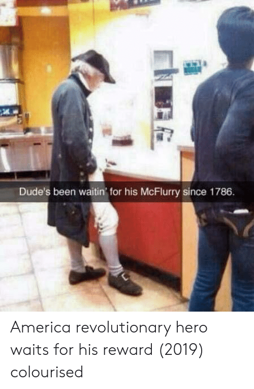America, Been, and Hero: Dude's been waitin' for his McFlurry since 1786 America revolutionary hero waits for his reward (2019) colourised