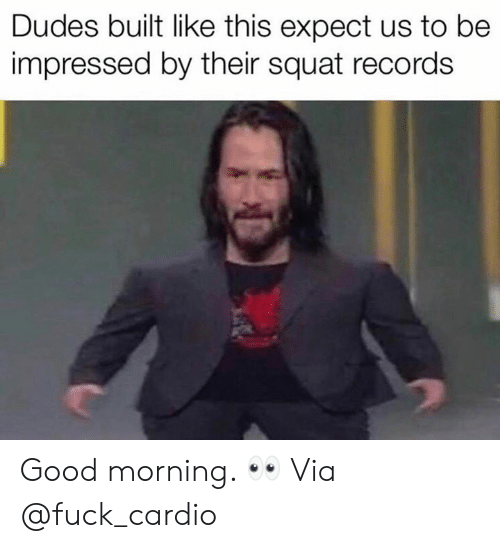 Good Morning, Fuck, and Good: Dudes built like this expect us to be  impressed by their squat records Good morning. 👀 Via @fuck_cardio