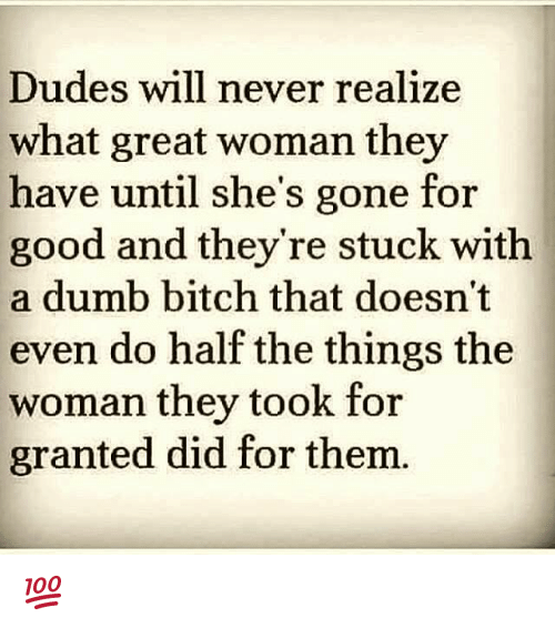 dumb bitches: Dudes will never realize  what great woman they  have until she's gone for  good and they're stuck with  a dumb bitch that doesn't  even do half the things the  woman they took for  granted did for thenm 💯