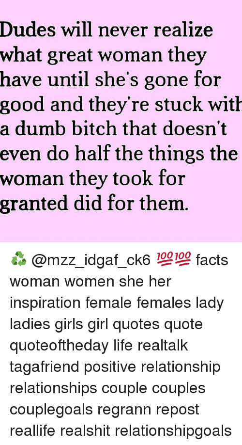 dumb bitches: Dudes will never realize  what great woman they  have until she's gone for  good and they re stuck wit  a dumb bitch that doesn't  even do half the things the  woman they took for  granted did for thenm ♻ @mzz_idgaf_ck6 💯💯 facts woman women she her inspiration female females lady ladies girls girl quotes quote quoteoftheday life realtalk tagafriend positive relationship relationships couple couples couplegoals regrann repost reallife realshit relationshipgoals